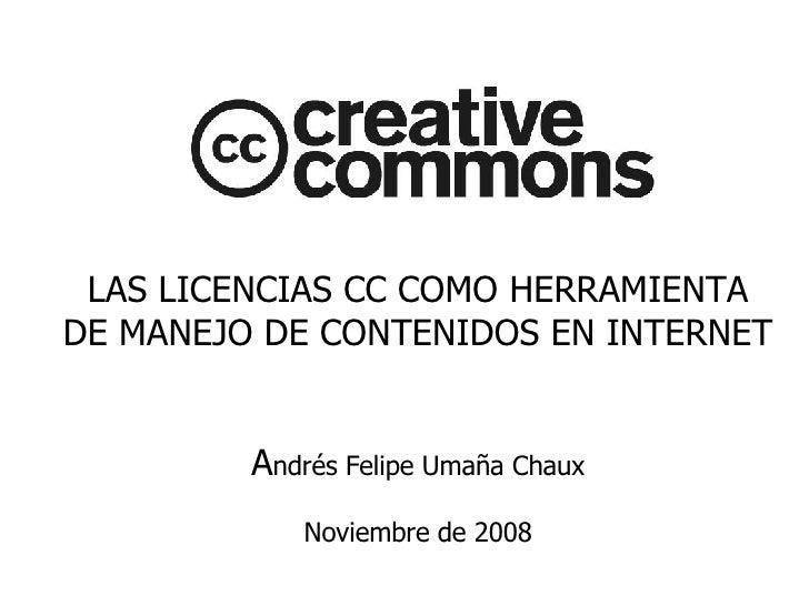 LAS LICENCIAS CC COMO HERRAMIENTA DE MANEJO DE CONTENIDOS EN INTERNET A ndrés Felipe Umaña Chaux Noviembre de 2008
