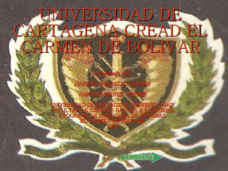 UNIVERSIDAD DE CARTAGENA CREAD EL CARMEN DE BOLIVAR Presentado por: NARCISO JARAMILLO GUERRA ADRIANO IBÁÑEZ  TORRES UNIVER...