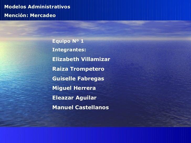 Modelos Administrativos Mención: Mercadeo Equipo Nº 1 Integrantes:  Elizabeth Villamizar Raiza Trompetero Guiselle Fabrega...