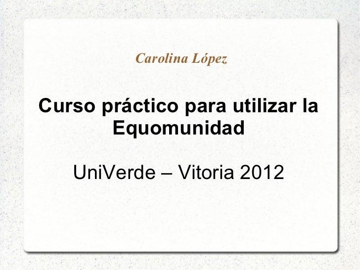 Carolina LópezCurso práctico para utilizar la       Equomunidad   UniVerde – Vitoria 2012