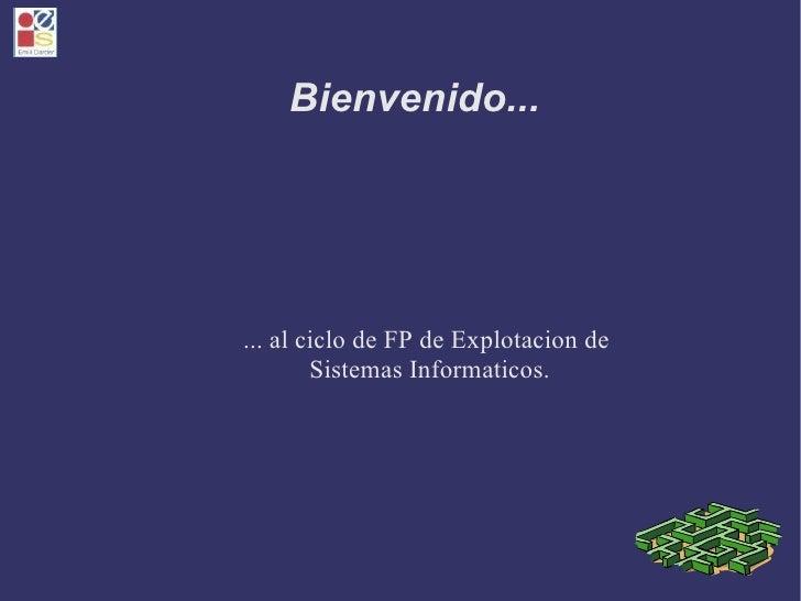 Bienvenido... <ul><ul><li>... al ciclo de FP de Explotacion de  </li></ul></ul><ul><ul><li>Sistemas Informaticos. </li></u...