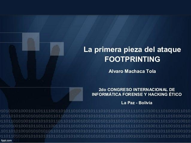 La primera pieza del ataque FOOTPRINTING Alvaro Machaca Tola  2do CONGRESO INTERNACIONAL DE INFORMÁTICA FORENSE Y HACKING ...