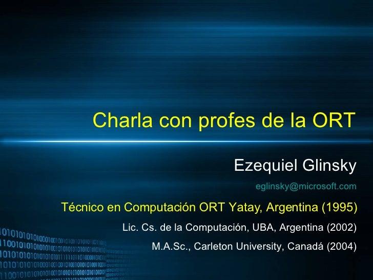 Charla con profes de la ORT Ezequiel Glinsky [email_address] Técnico en Computación ORT Yatay, Argentina (1995) Lic. Cs. d...