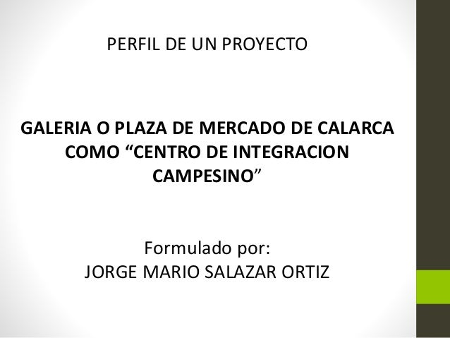 "PERFIL DE UN PROYECTO GALERIA O PLAZA DE MERCADO DE CALARCA COMO ""CENTRO DE INTEGRACION CAMPESINO"" Formulado por: JORGE MA..."