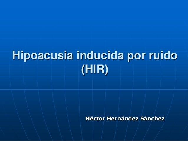 Hipoacusia inducida por ruido (HIR) Héctor Hernández Sánchez