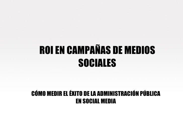 ROI EN CAMPAÑAS DE MEDIOS SOCIALES CÓMO MEDIR EL ÉXITO DE LA ADMINISTRACIÓN PÚBLICA EN SOCIAL MEDIA