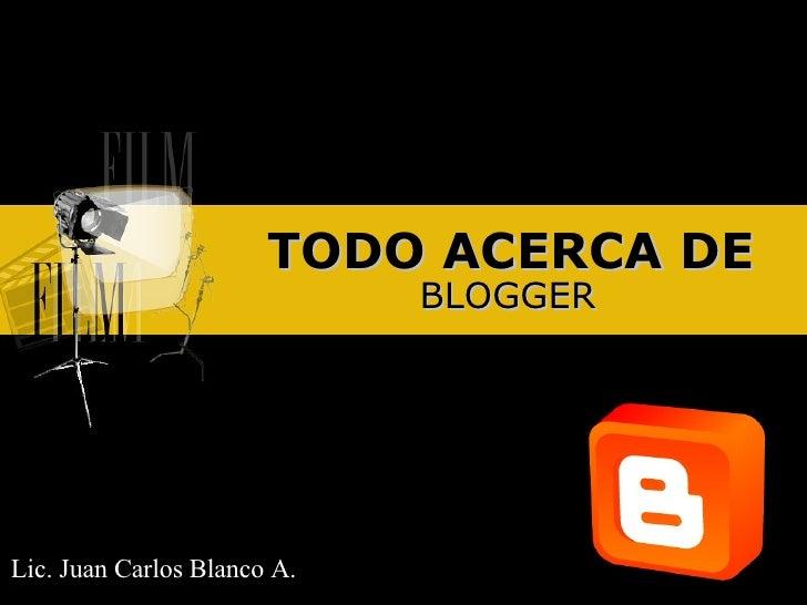 TODO ACERCA DE BLOGGER Lic. Juan Carlos Blanco A.