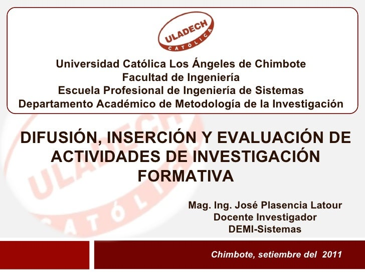 Chimbote, setiembre del  2011 DIFUSIÓN, INSERCIÓN Y EVALUACIÓN DE ACTIVIDADES DE INVESTIGACIÓN FORMATIVA Mag. Ing. José Pl...
