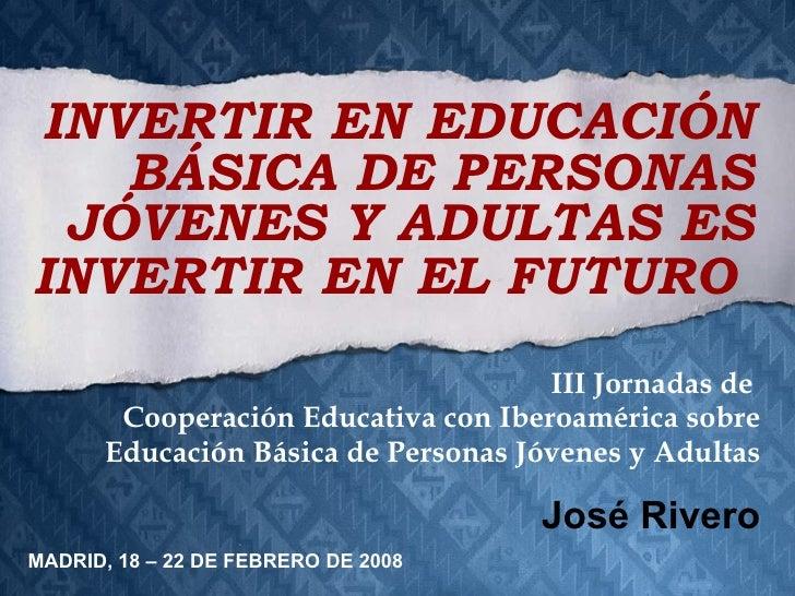 III Jornadas de  Cooperación Educativa con Iberoamérica sobre Educación Básica de Personas Jóvenes y Adultas José Rivero I...