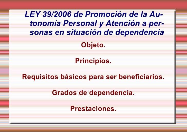 LEY  39/2006 de Promoción de la Autonomía Personal y Atención a personas en situación de dependencia <ul><li>Objeto.