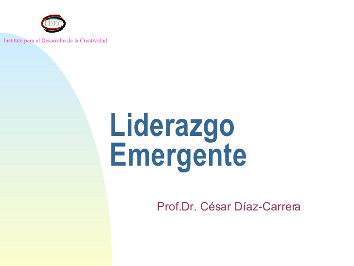 Liderazgo Emergente Prof.Dr. César Díaz-Carrera Instituto para el Desarrollo de la Creatividad