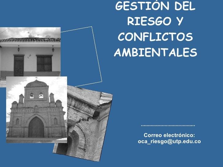 GESTIÓN DEL RIESGO Y CONFLICTOS AMBIENTALES Correo electrónico: oca_riesgo@utp.edu.co