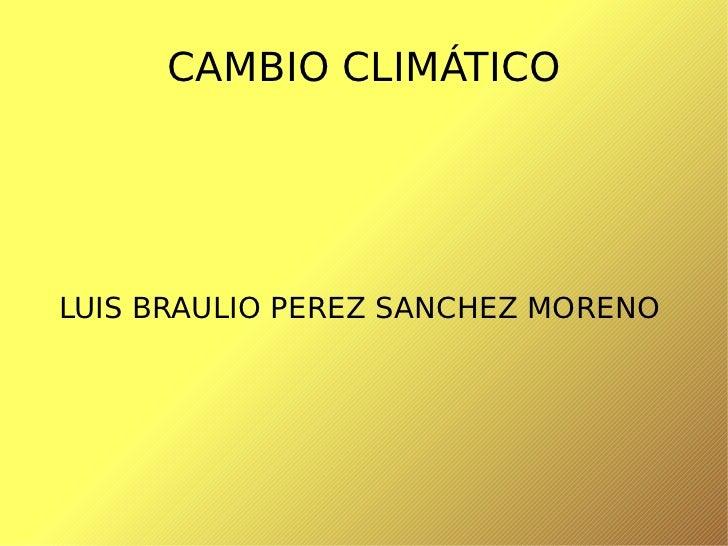 CAMBIO CLIMÁTICO LUIS BRAULIO PEREZ SANCHEZ MORENO
