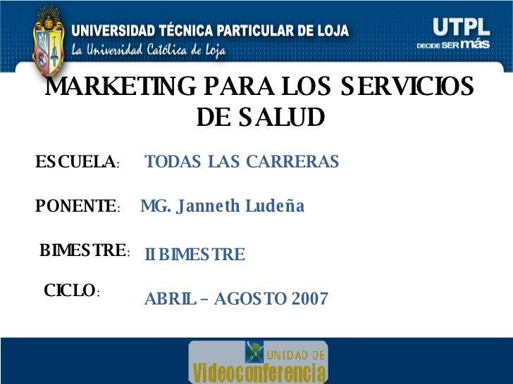 <ul><li>ESCUELA : </li></ul>MARKETING PARA LOS SERVICIOS DE SALUD ESCUELA : PONENTE : BIMESTRE : CICLO : MG. Janneth Ludeñ...