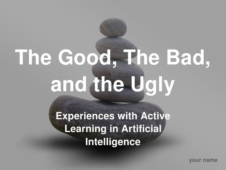 The Good, The Bad,         and the Ugly        Experiences with Active          Learning in Artificial               Intel...