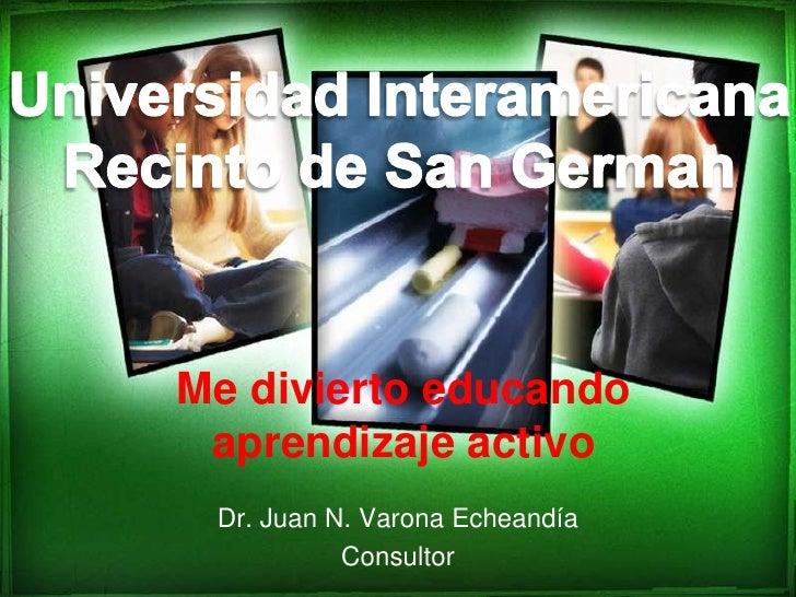 Dr. Juan N. Varona Echeandía<br />Consultor<br />Universidad Interamericana<br />Recinto de San German<br />Me divierto ed...