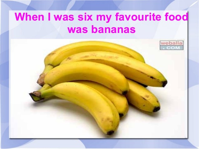 When I was six my favourite foodwas bananas