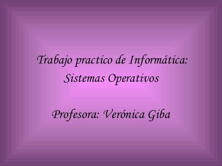 <ul><li>Trabajo practico de Informática: </li></ul><ul><li>Sistemas Operativos </li></ul><ul><li>Profesora: Verónica Giba ...