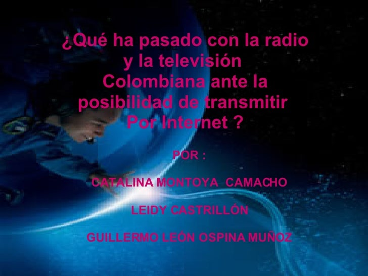 QUE  ¿Qué ha pasado con la radio y la televisión  Colombiana ante la posibilidad de transmitir  Por Internet ? POR : CATAL...