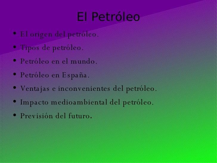 El Petróleo <ul><li>El origen del petróleo. </li></ul><ul><li>Tipos de petróleo. </li></ul><ul><li>Petróleo en el mundo. <...