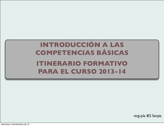INTRODUCCIÓN A LAS COMPETENCIAS BÁSICAS ITINERARIO FORMATIVO PARA EL CURSO 2013-14  virgi.pla IES Serpis miércoles, 4 de d...