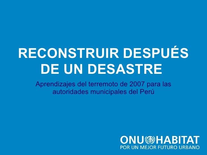 RECONSTRUIR DESPUÉS Aprendizajes del terremoto de 2007 para las autoridades municipales del Perú DE UN DESASTRE