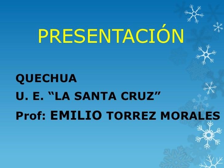 "PRESENTACIÓNQUECHUAU. E. ""LA SANTA CRUZ""Prof: EMILIO TORREZ MORALES"