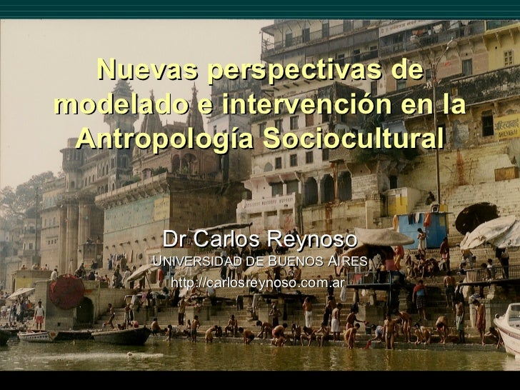 Nuevas perspectivas demodelado e intervención en la Antropología Sociocultural       Dr Carlos Reynoso      UNIVERSIDAD DE...