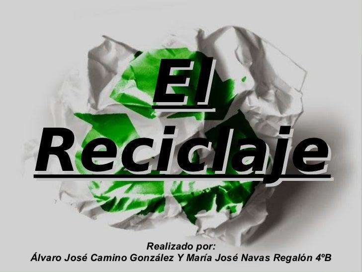 El Reciclaje Realizado por: Álvaro José Camino González Y María José Navas Regalón 4ºB