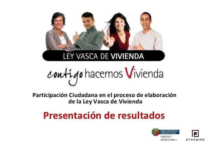 Participación Ciudadana en el proceso de elaboración  de la Ley Vasca de Vivienda Presentación de resultados