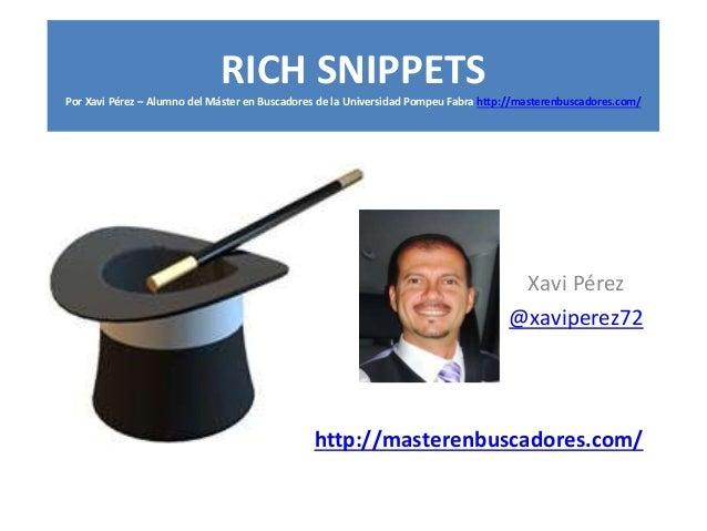 Xavi Pérez @xaviperez72 RICH SNIPPETS Por Xavi Pérez – Alumno del Máster en Buscadores de la Universidad Pompeu Fabra http...