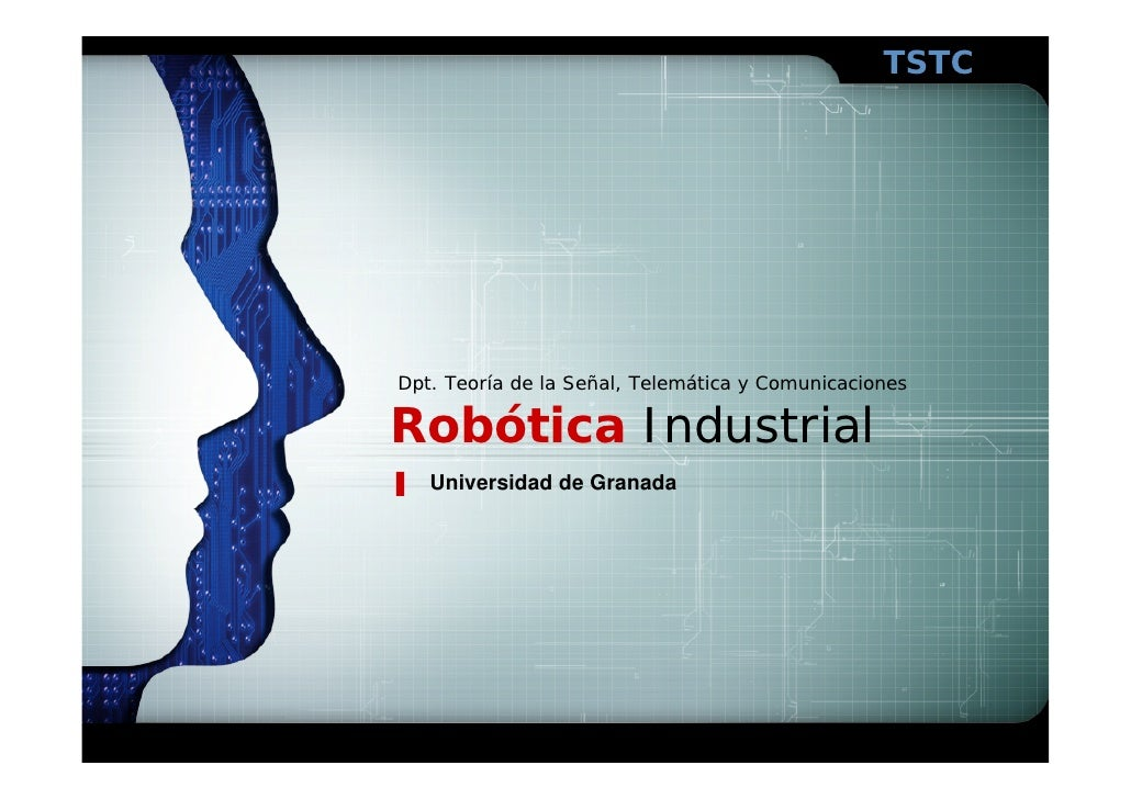 TSTC     Dpt. Teoría de la Señal, Telemática y Comunicaciones  Robótica Industrial    Universidad de Granada
