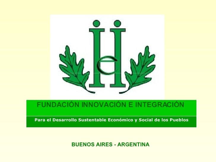 BUENOS AIRES - ARGENTINA Para el Desarrollo Sustentable Económico y Social de los Pueblos FUNDACIÓN INNOVACIÓN E INTEGRACI...