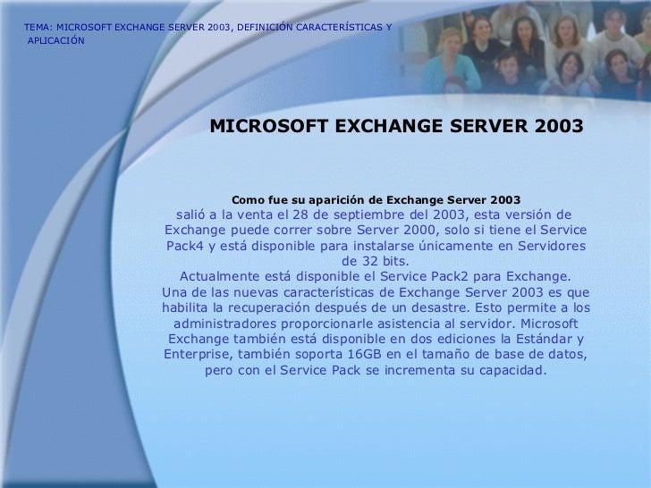 TEMA: MICROSOFT EXCHANGE SERVER 2003, DEFINICIÓN CARACTERÍSTICAS Y  APLICACIÓN   MICROSOFT EXCHANGE SERVER 2003 Como fue s...
