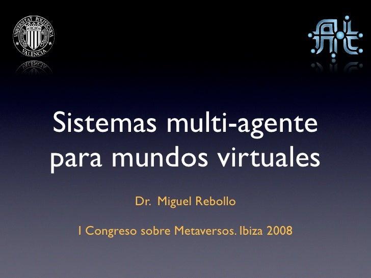 Sistemas multi-agente para mundos virtuales             Dr. Miguel Rebollo    I Congreso sobre Metaversos. Ibiza 2008
