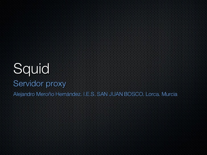 Squid <ul><li>Servidor proxy </li></ul><ul><li>Alejandro Meroño Hernández. I.E.S. SAN JUAN BOSCO. Lorca. Murcia </li></ul>