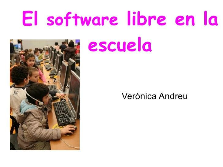 El  software  libre en la escuela <ul><li>Verónica Andreu </li></ul>