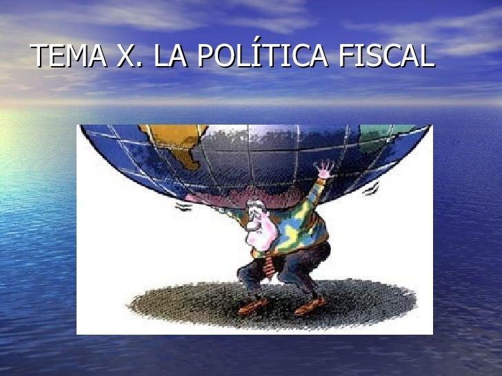 TEMA X. LA POLÍTICA FISCAL