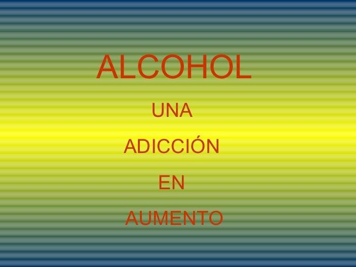 ALCOHOL UNA  ADICCIÓN  EN  AUMENTO