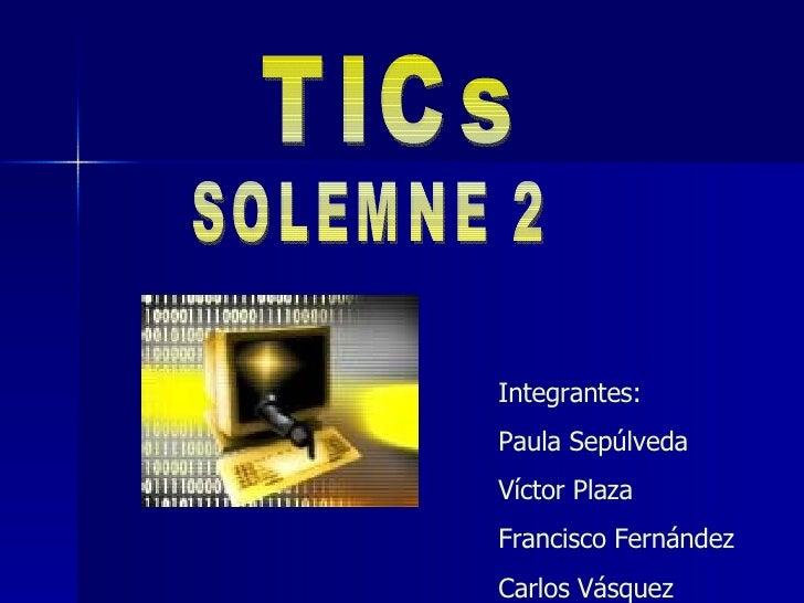 Integrantes: Paula Sepúlveda Víctor Plaza Francisco Fernández Carlos Vásquez TICs  SOLEMNE 2