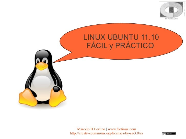 LINUX UBUNTU 11.10         FÁCIL y PRÁCTICO     Marcelo H.Fortino | www.fortinux.comhttp://creativecommons.org/licenses/by...