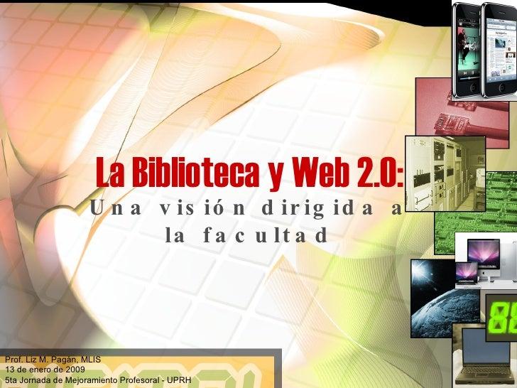La Biblioteca y Web 2.0: Una visión dirigida a la facultad Prof. Liz M. Pagán, MLIS 13 de enero de 2009 5ta Jornada de Mej...