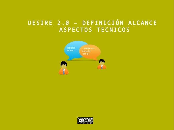 DESIRE 2.0 – DEFINICIÓN ALCANCE  ASPECTOS TECNICOS Incluiría  temas .... ...PHP6 no soporta ereg()