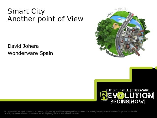 Smart City Another point of View  David Johera Wonderware Spain  © 2013 Invensys. All Rights Reserved. The names, logos, a...