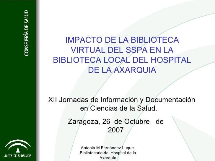 Antonia M Fernández Luque. Bibliotecaria del Hospital de la Axarquía IMPACTO DE LA BIBLIOTECA VIRTUAL DEL SSPA EN LA BIBLI...