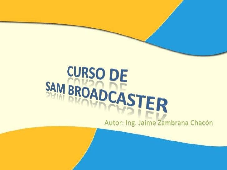 CURSO DE SAM BROADCASTER<br />Autor: Ing. Jaime Zambrana Chacón<br />