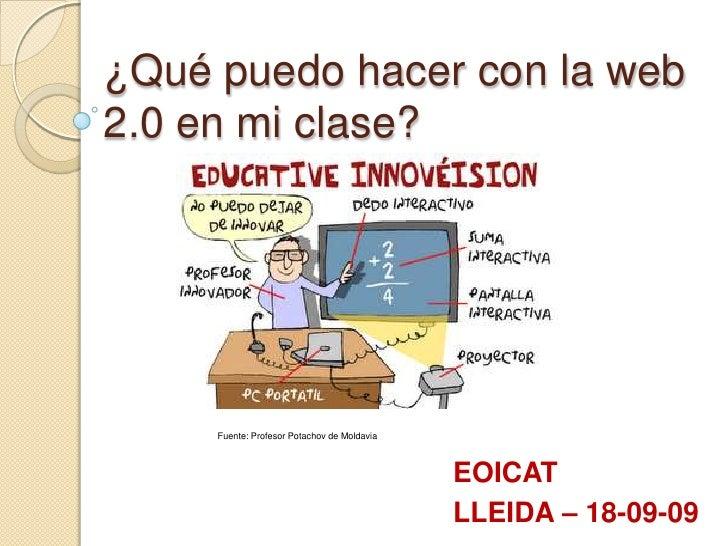 ¿Qué puedo hacer con la web 2.0 en mi clase?<br />Fuente: Profesor Potachov de Moldavia<br />EOICAT<br />LLEIDA – 18-09-09...
