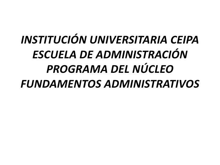 INSTITUCIÓN UNIVERSITARIA CEIPAESCUELA DE ADMINISTRACIÓNPROGRAMA DEL NÚCLEO FUNDAMENTOS ADMINISTRATIVOS<br />