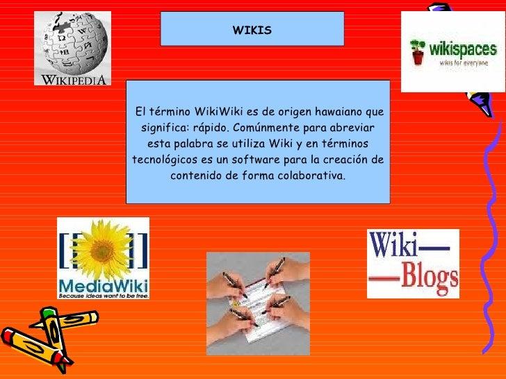 WIKIS  El término WikiWiki es de origen hawaiano que significa: rápido. Comúnmente para abreviar esta palabra se utiliza ...