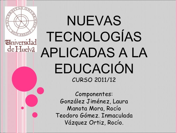 NUEVAS TECNOLOGÍAS APLICADAS A LA EDUCACIÓN CURSO 2011/12 Componentes: González Jiménez, Laura Manota Mora, Rocío Teodoro ...